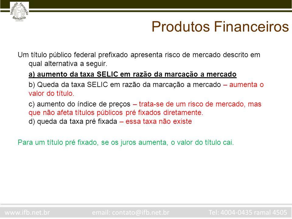 Produtos Financeiros Um título público federal prefixado apresenta risco de mercado descrito em qual alternativa a seguir. a) aumento da taxa SELIC em