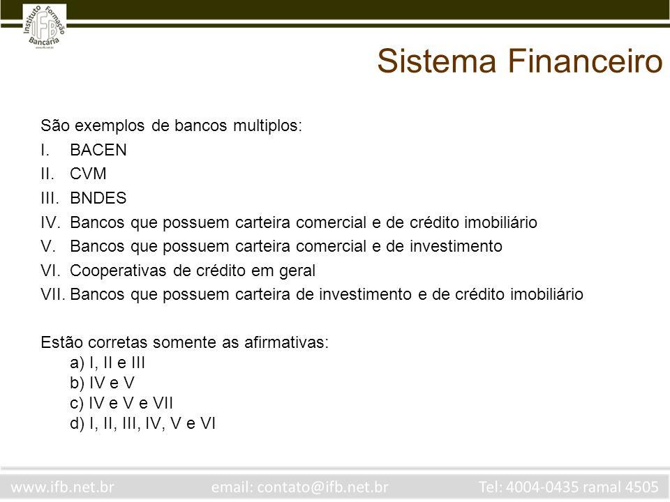 Sistema Financeiro São exemplos de bancos multiplos: I.BACEN II.CVM III.BNDES IV.Bancos que possuem carteira comercial e de crédito imobiliário V.Bancos que possuem carteira comercial e de investimento VI.Cooperativas de crédito em geral VII.Bancos que possuem carteira de investimento e de crédito imobiliário Estão corretas somente as afirmativas: a) I, II e III b) IV e V c) IV e V e VII d) I, II, III, IV, V e VI Bancos multiplos tem mais de uma carteira, desde que uma delas seja uma carteira comercial.