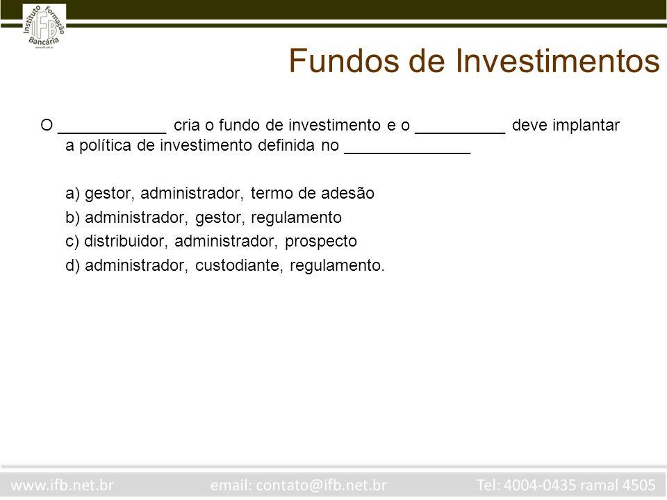 Fundos de Investimentos O ____________ cria o fundo de investimento e o __________ deve implantar a política de investimento definida no _____________