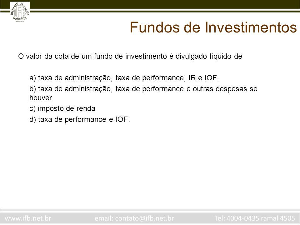 Fundos de Investimentos O valor da cota de um fundo de investimento é divulgado líquido de a) taxa de administração, taxa de performance, IR e IOF. b)