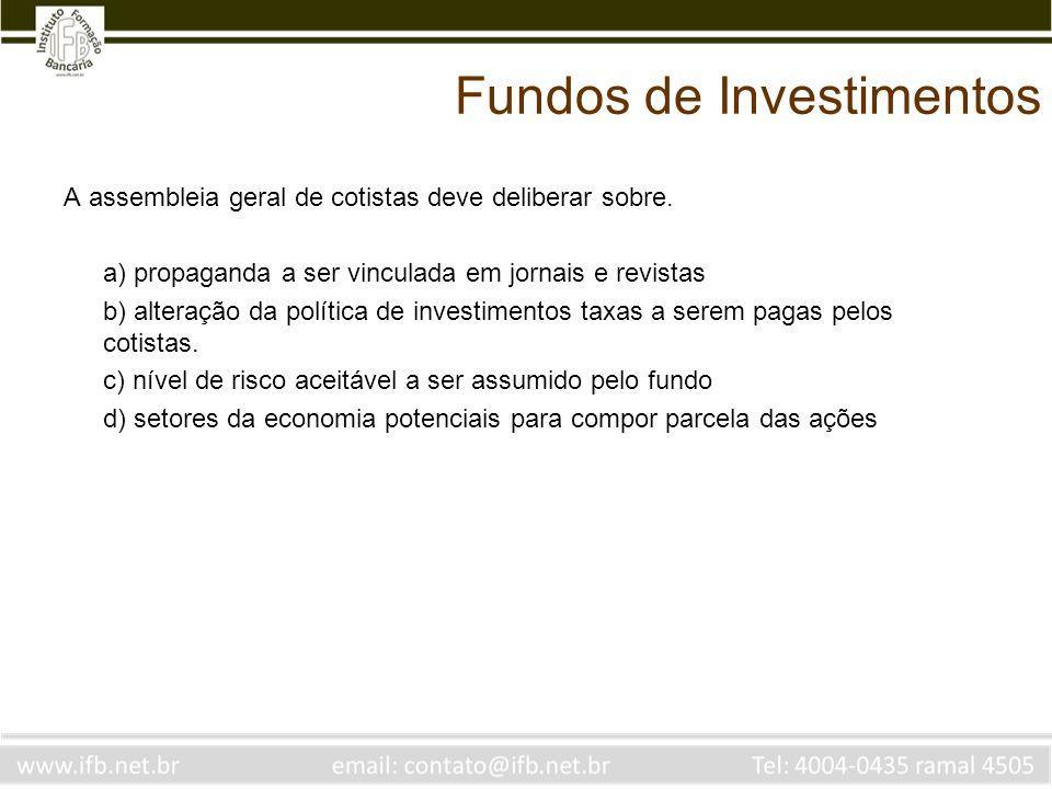 Fundos de Investimentos A assembleia geral de cotistas deve deliberar sobre. a) propaganda a ser vinculada em jornais e revistas b) alteração da polít