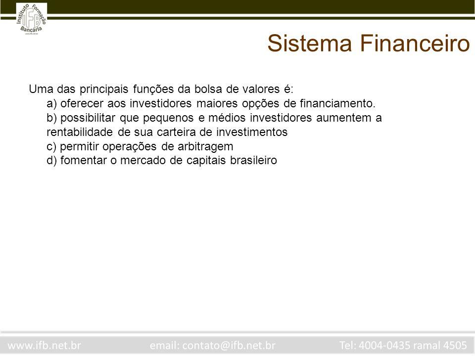 Sistema Financeiro Uma das principais funções da bolsa de valores é: a) oferecer aos investidores maiores opções de financiamento. b) possibilitar que