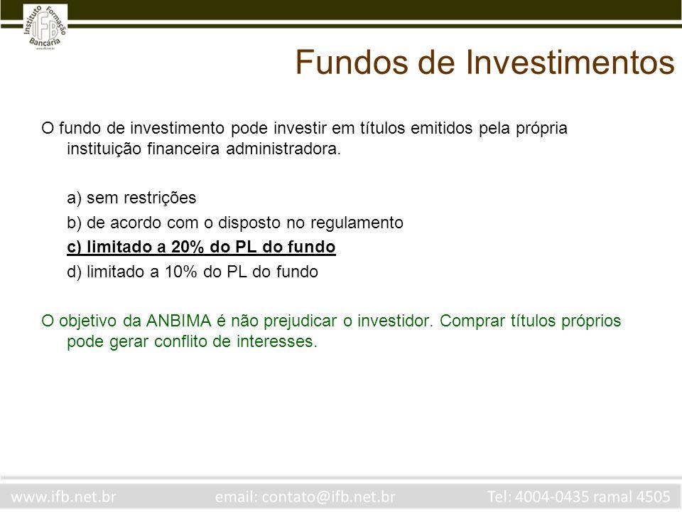 Fundos de Investimentos O fundo de investimento pode investir em títulos emitidos pela própria instituição financeira administradora. a) sem restriçõe