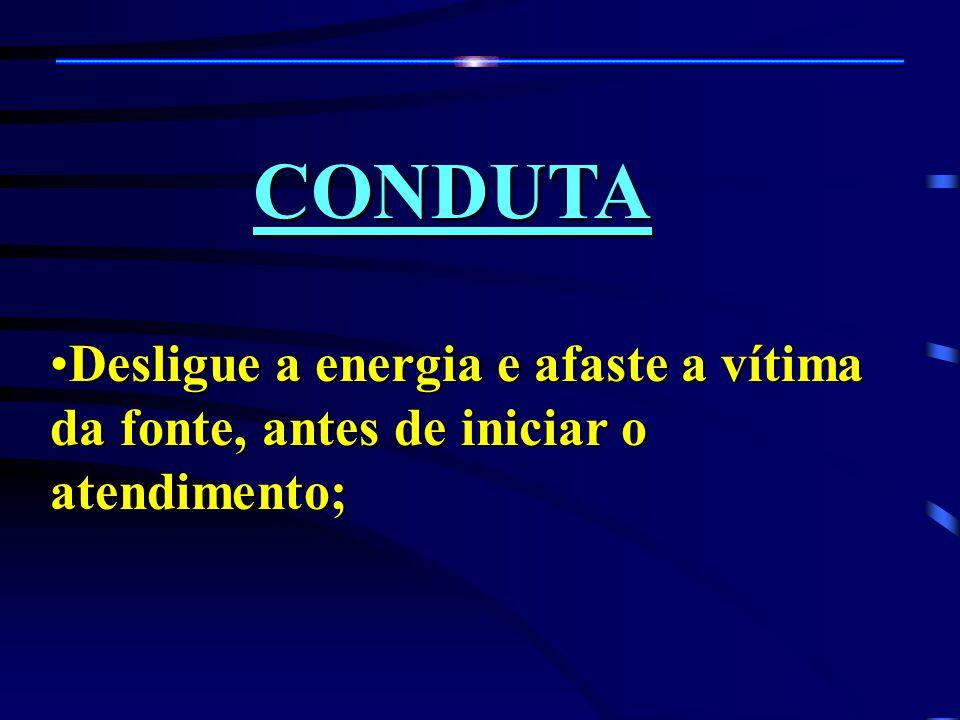 CONDUTA Desligue a energia e afaste a vítima da fonte, antes de iniciar o atendimento;Desligue a energia e afaste a vítima da fonte, antes de iniciar o atendimento;