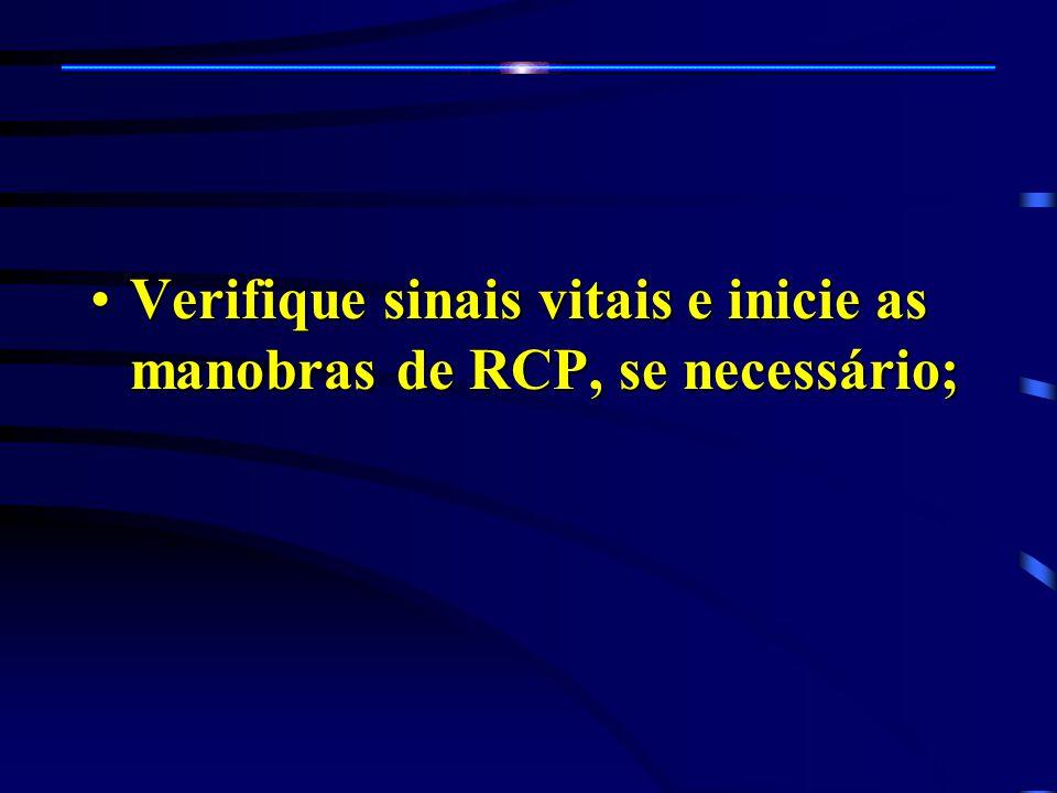 Verifique sinais vitais e inicie as manobras de RCP, se necessário;Verifique sinais vitais e inicie as manobras de RCP, se necessário;