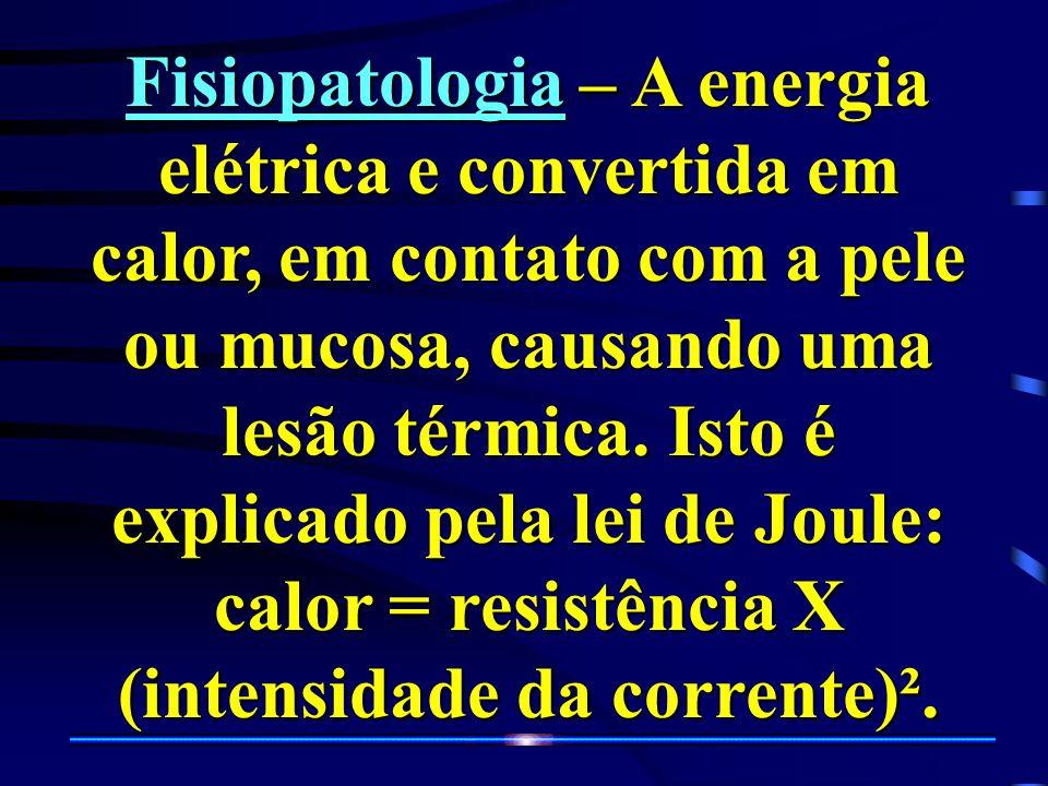 Fisiopatologia – A energia elétrica e convertida em calor, em contato com a pele ou mucosa, causando uma lesão térmica.