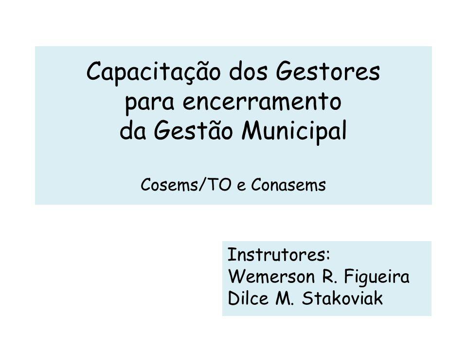 Capacitação dos Gestores para encerramento da Gestão Municipal Cosems/TO e Conasems Instrutores: Wemerson R. Figueira Dilce M. Stakoviak