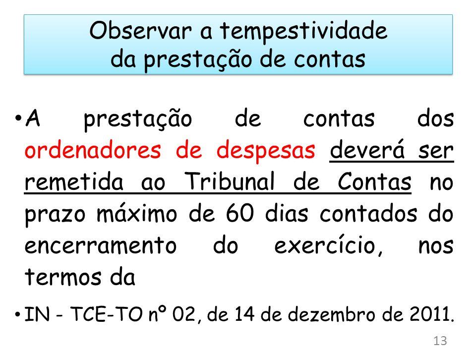 Observar a tempestividade da prestação de contas A prestação de contas dos ordenadores de despesas deverá ser remetida ao Tribunal de Contas no prazo máximo de 60 dias contados do encerramento do exercício, nos termos da IN - TCE-TO nº 02, de 14 de dezembro de 2011.