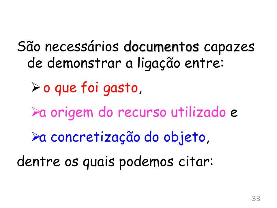 documentos São necessários documentos capazes de demonstrar a ligação entre: o que foi gasto, a origem do recurso utilizado e a concretização do objeto, dentre os quais podemos citar: 33