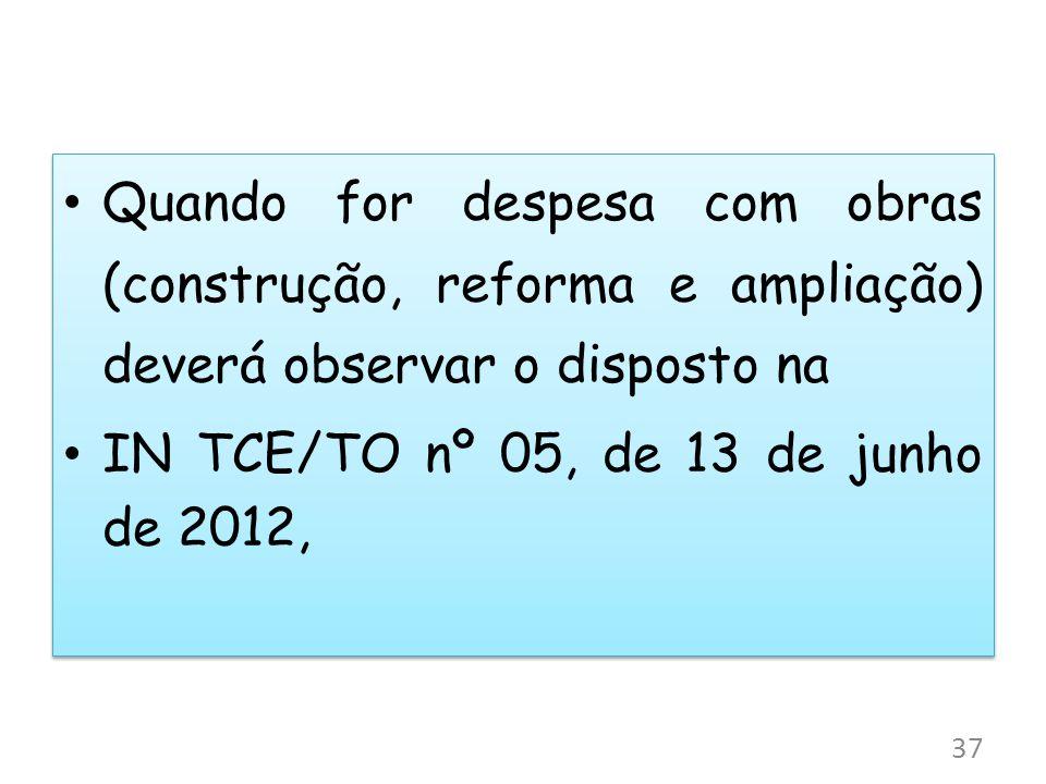 Quando for despesa com obras (construção, reforma e ampliação) deverá observar o disposto na IN TCE/TO nº 05, de 13 de junho de 2012, Quando for despe