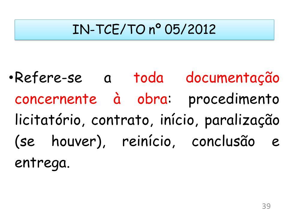 IN-TCE/TO nº 05/2012 Refere-se a toda documentação concernente à obra: procedimento licitatório, contrato, início, paralização (se houver), reinício,