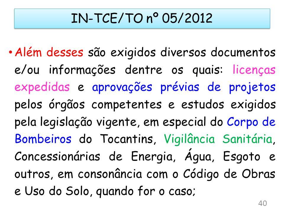 IN-TCE/TO nº 05/2012 Além desses são exigidos diversos documentos e/ou informações dentre os quais: licenças expedidas e aprovações prévias de projeto