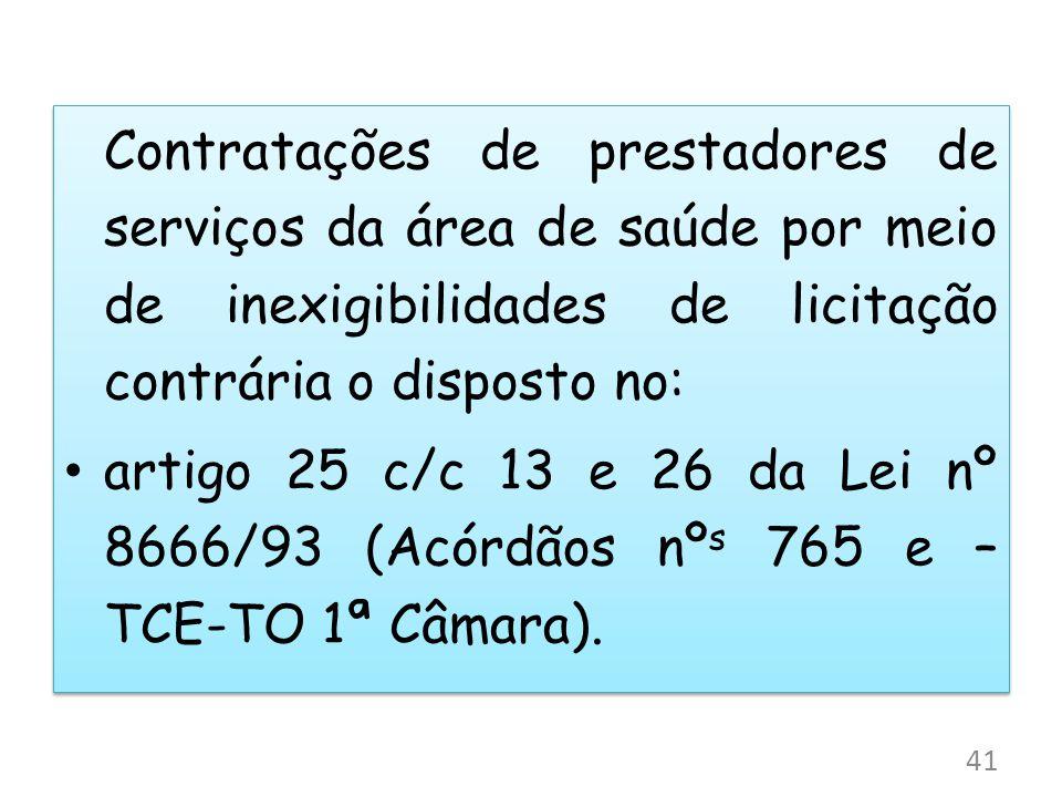 Contratações de prestadores de serviços da área de saúde por meio de inexigibilidades de licitação contrária o disposto no: artigo 25 c/c 13 e 26 da Lei nº 8666/93 (Acórdãos nº s 765 e – TCE-TO 1ª Câmara).