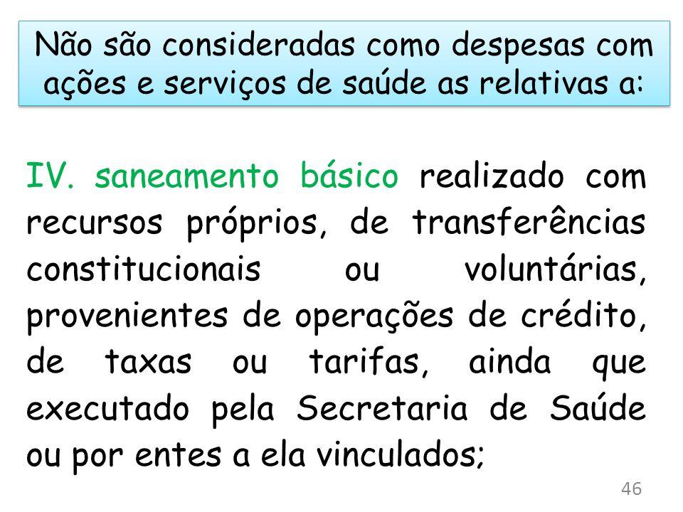 Não são consideradas como despesas com ações e serviços de saúde as relativas a: IV. saneamento básico realizado com recursos próprios, de transferênc
