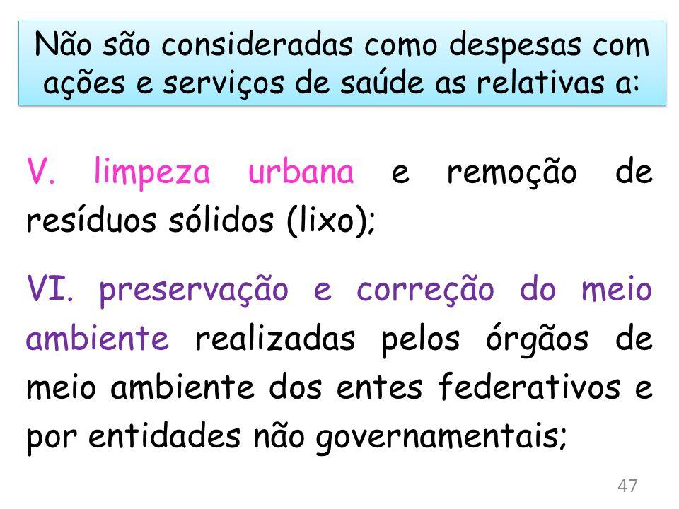 Não são consideradas como despesas com ações e serviços de saúde as relativas a: V. limpeza urbana e remoção de resíduos sólidos (lixo); VI. preservaç