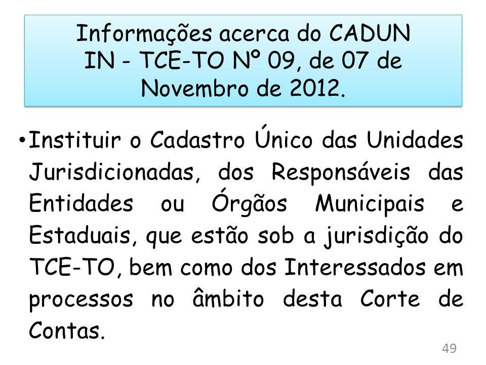 Informações acerca do CADUN IN - TCE-TO Nº 09, de 07 de Novembro de 2012. Instituir o Cadastro Único das Unidades Jurisdicionadas, dos Responsáveis da