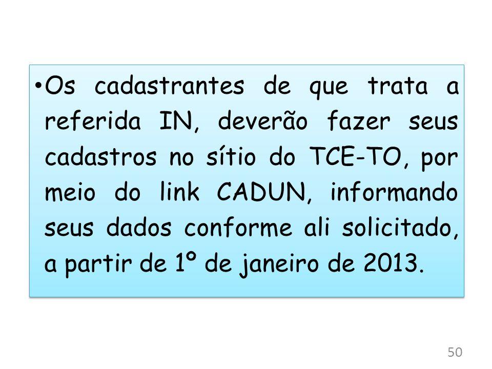 Os cadastrantes de que trata a referida IN, deverão fazer seus cadastros no sítio do TCE-TO, por meio do link CADUN, informando seus dados conforme al