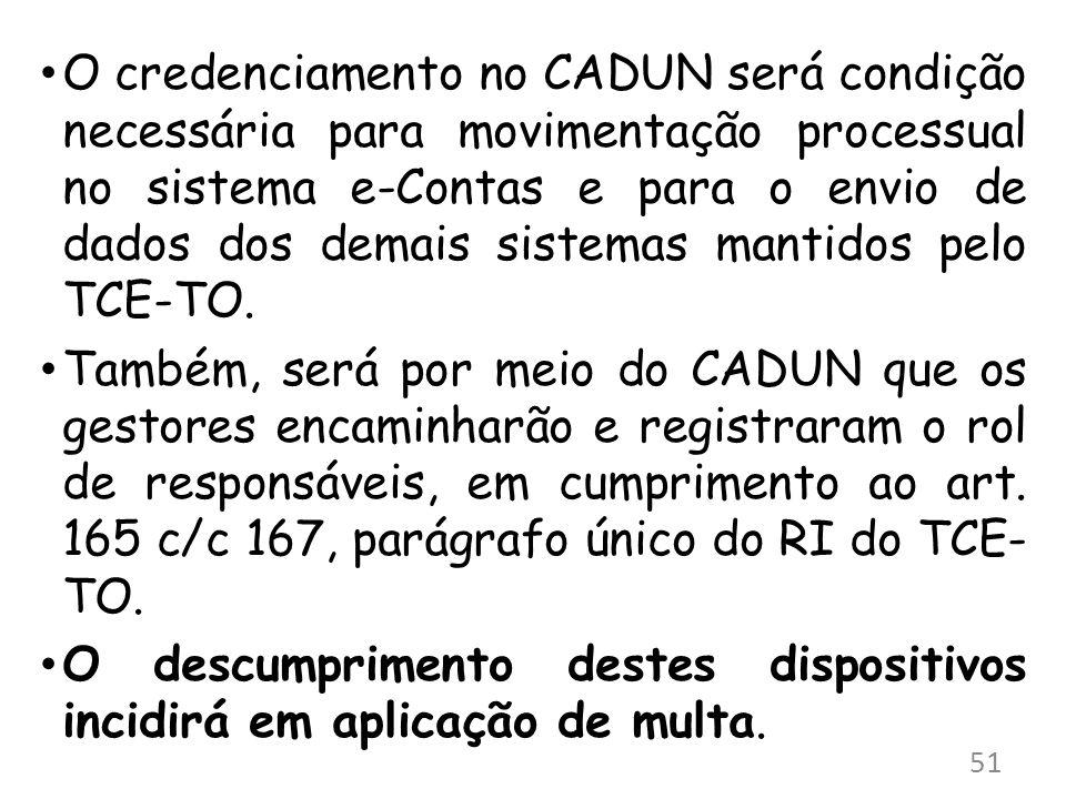 O credenciamento no CADUN será condição necessária para movimentação processual no sistema e-Contas e para o envio de dados dos demais sistemas mantidos pelo TCE-TO.