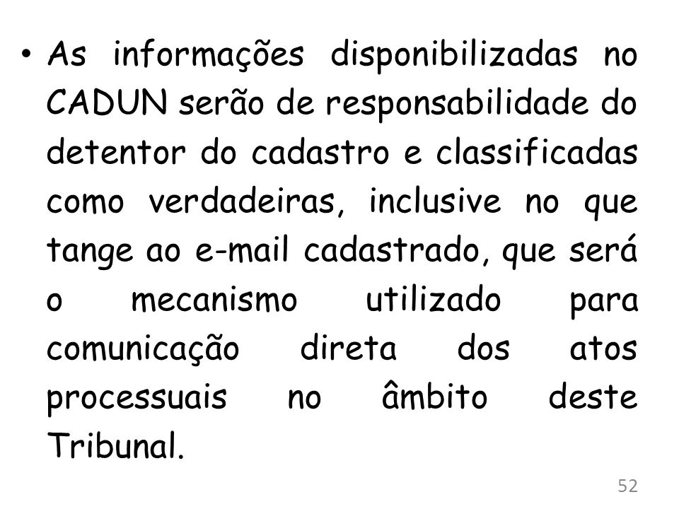 As informações disponibilizadas no CADUN serão de responsabilidade do detentor do cadastro e classificadas como verdadeiras, inclusive no que tange ao e-mail cadastrado, que será o mecanismo utilizado para comunicação direta dos atos processuais no âmbito deste Tribunal.