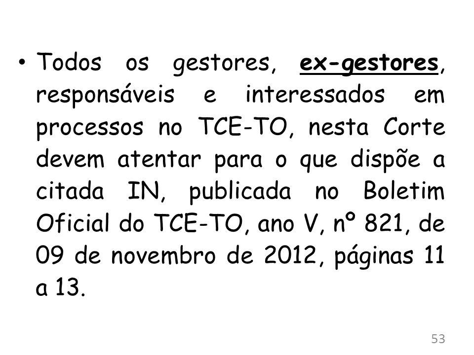 Todos os gestores, ex-gestores, responsáveis e interessados em processos no TCE-TO, nesta Corte devem atentar para o que dispõe a citada IN, publicada no Boletim Oficial do TCE-TO, ano V, nº 821, de 09 de novembro de 2012, páginas 11 a 13.