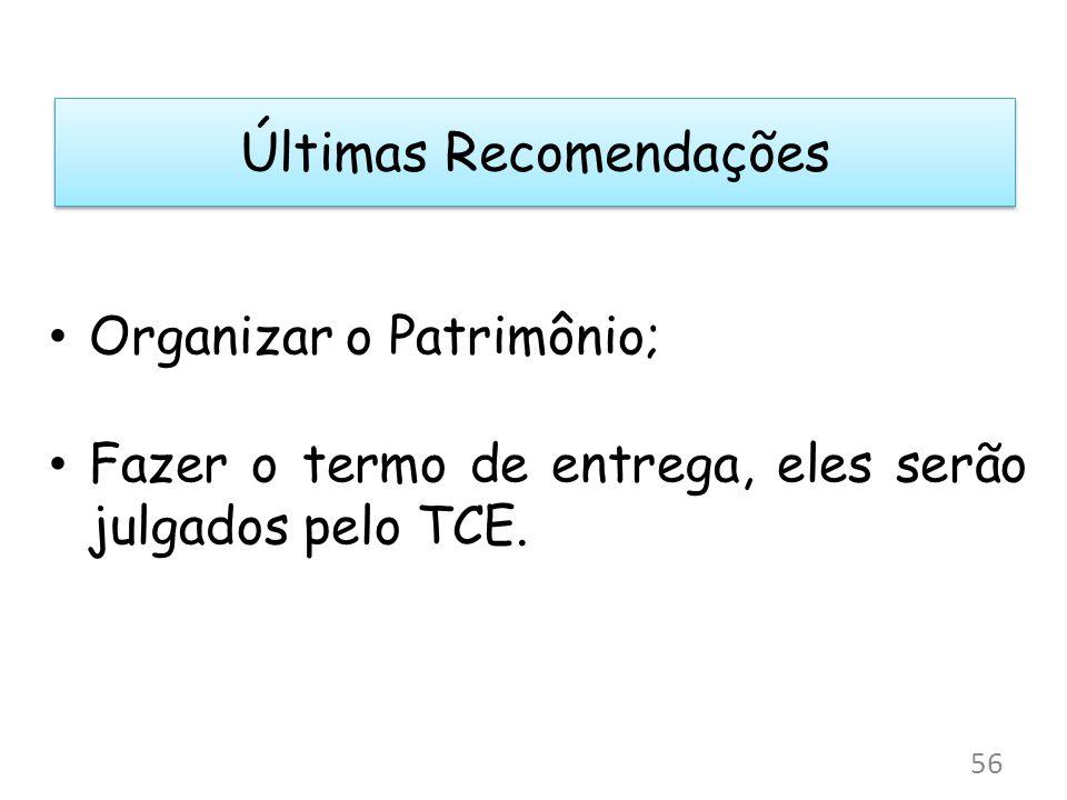 Últimas Recomendações Organizar o Patrimônio; Fazer o termo de entrega, eles serão julgados pelo TCE. 56