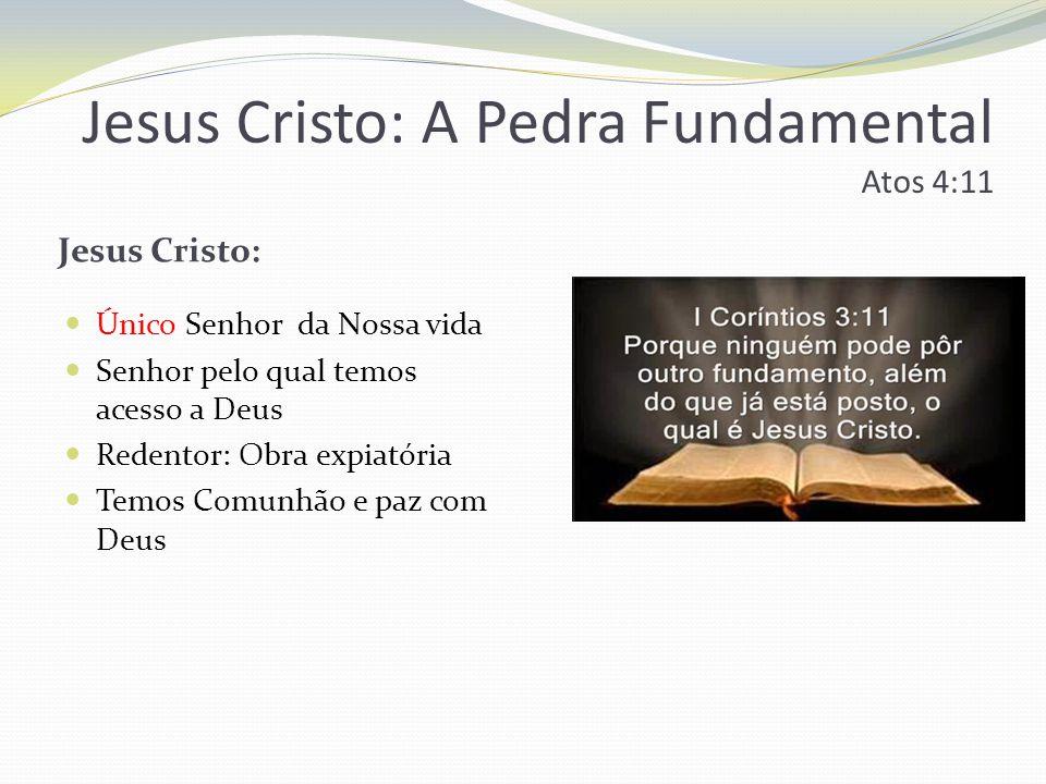 Jesus Cristo: A Pedra Fundamental Atos 4:11 Jesus Cristo: Único Senhor da Nossa vida Senhor pelo qual temos acesso a Deus Redentor: Obra expiatória Temos Comunhão e paz com Deus
