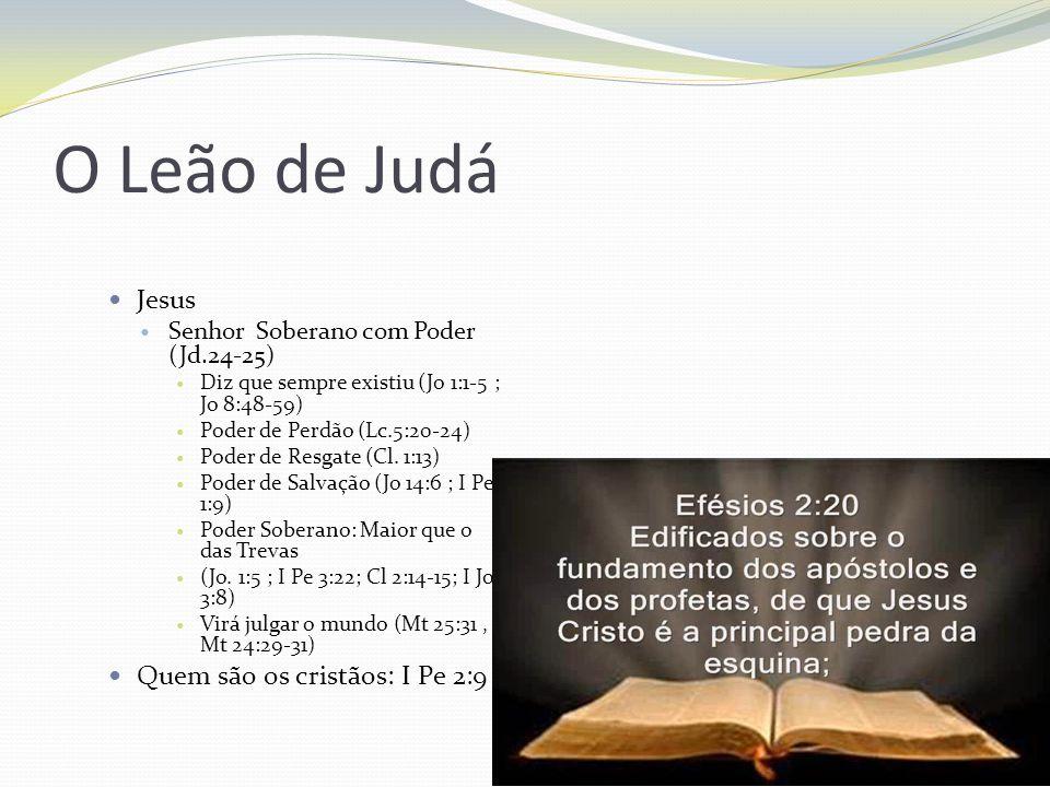 O Leão de Judá Jesus Senhor Soberano com Poder (Jd.24-25) Diz que sempre existiu (Jo 1:1-5 ; Jo 8:48-59) Poder de Perdão (Lc.5:20-24) Poder de Resgate (Cl.