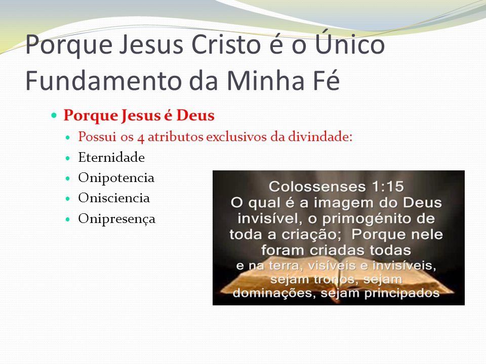 Porque Jesus Cristo é o Único Fundamento da Minha Fé Porque Jesus é Deus Possui os 4 atributos exclusivos da divindade: Eternidade Onipotencia Onisciencia Onipresença