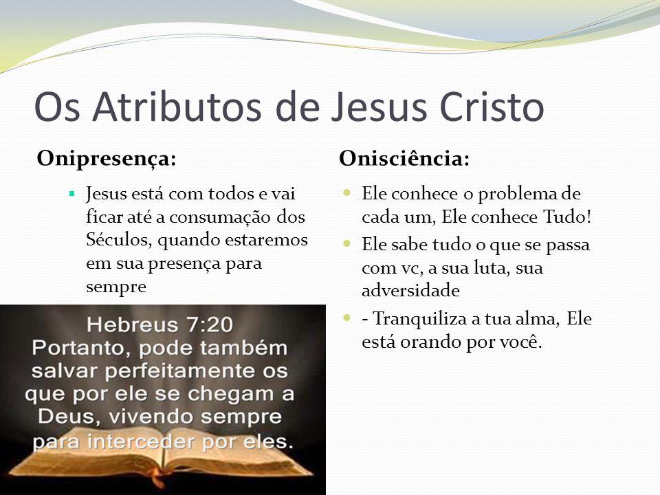 Os Atributos de Jesus Cristo Onipresença: Onisciência: Jesus está com todos e vai ficar até a consumação dos Séculos, quando estaremos em sua presença para sempre Ele conhece o problema de cada um, Ele conhece Tudo.