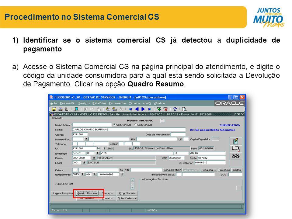 Procedimento no Sistema Comercial CS 1)Identificar se o sistema comercial CS já detectou a duplicidade de pagamento a)Acesse o Sistema Comercial CS na