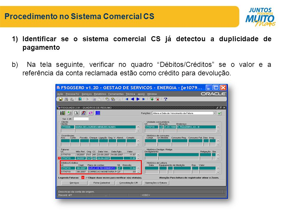Procedimento no Sistema Comercial CS 1)Identificar se o sistema comercial CS já detectou a duplicidade de pagamento b) Na tela seguinte, verificar no