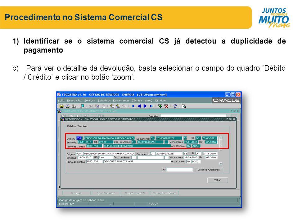 Procedimento no Sistema Comercial CS 1)Identificar se o sistema comercial CS já detectou a duplicidade de pagamento c) Para ver o detalhe da devolução