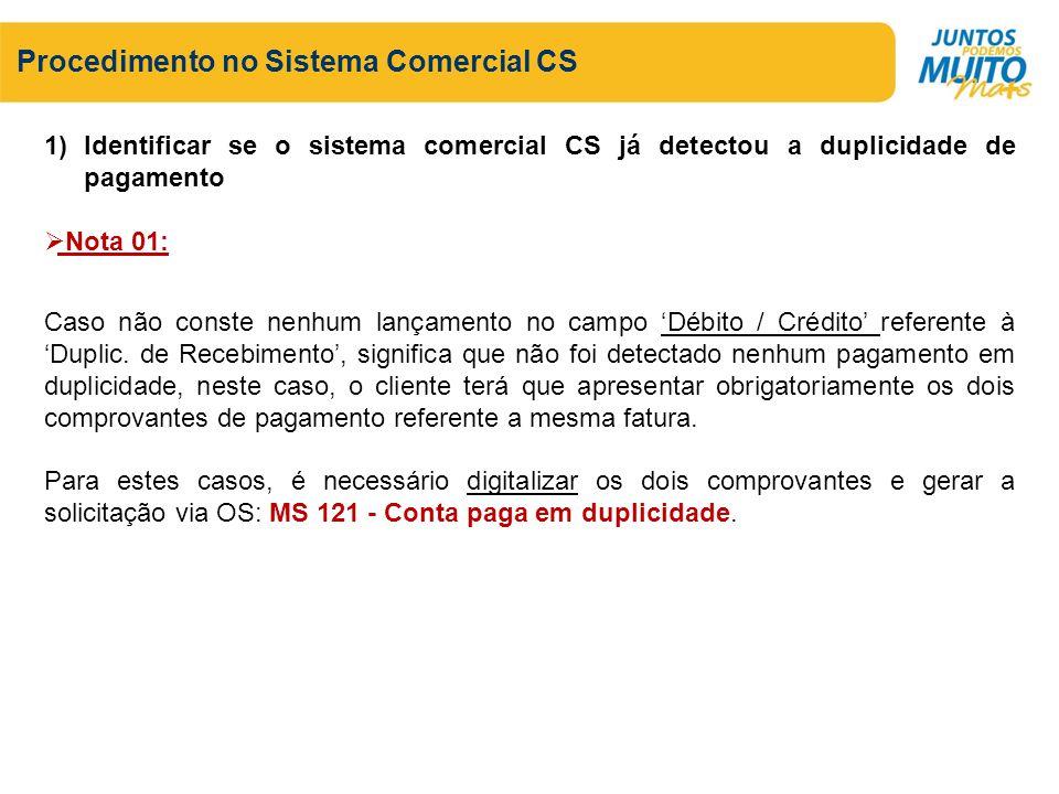 Procedimento no Sistema Comercial CS 1)Identificar se o sistema comercial CS já detectou a duplicidade de pagamento Nota 01: Caso não conste nenhum la