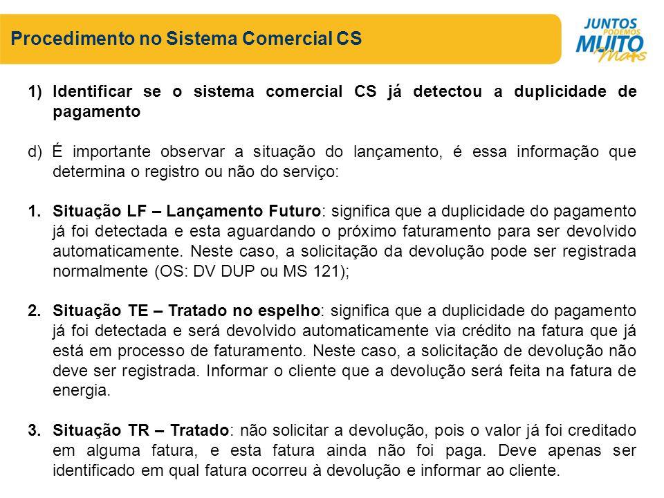 Procedimento no Sistema Comercial CS 1)Identificar se o sistema comercial CS já detectou a duplicidade de pagamento d) É importante observar a situaçã