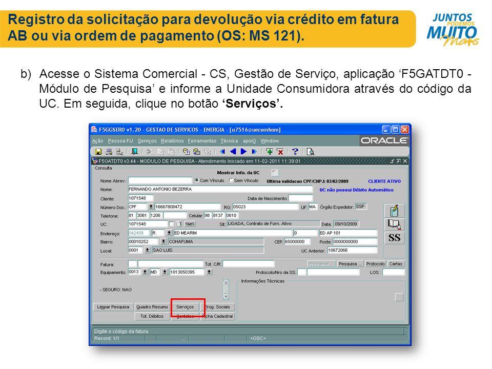 Registro da solicitação para devolução via crédito em fatura AB ou via ordem de pagamento (OS: MS 121). b) Acesse o Sistema Comercial - CS, Gestão de