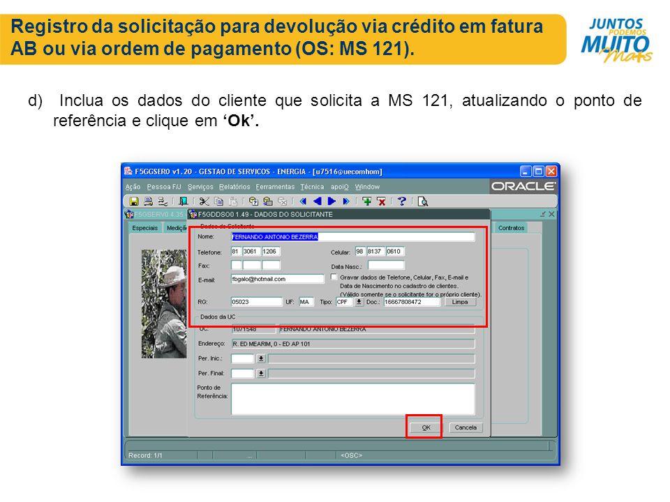 Registro da solicitação para devolução via crédito em fatura AB ou via ordem de pagamento (OS: MS 121). d) Inclua os dados do cliente que solicita a M