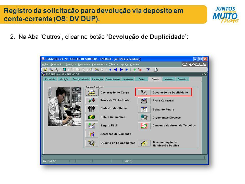 Registro da solicitação para devolução via depósito em conta-corrente (OS: DV DUP). 2. Na Aba Outros, clicar no botão Devolução de Duplicidade: