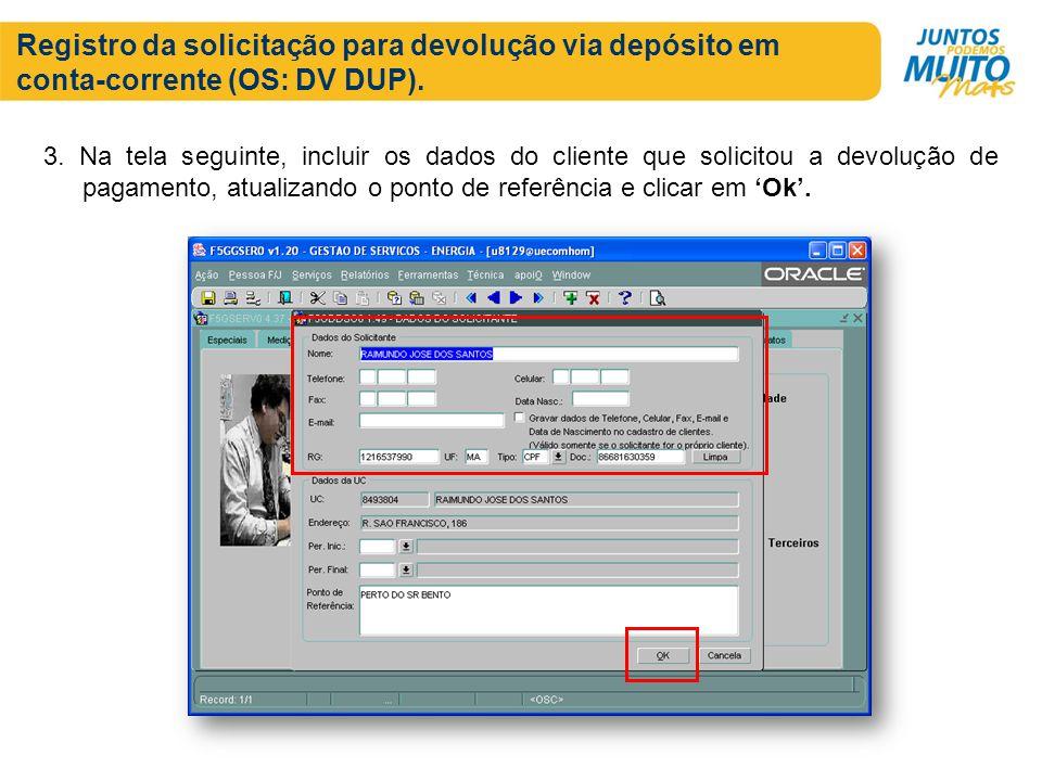 Registro da solicitação para devolução via depósito em conta-corrente (OS: DV DUP). 3. Na tela seguinte, incluir os dados do cliente que solicitou a d