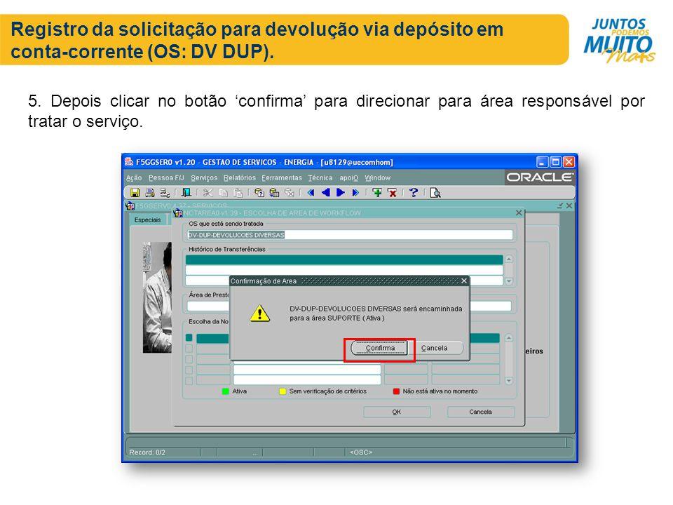 Registro da solicitação para devolução via depósito em conta-corrente (OS: DV DUP). 5. Depois clicar no botão confirma para direcionar para área respo