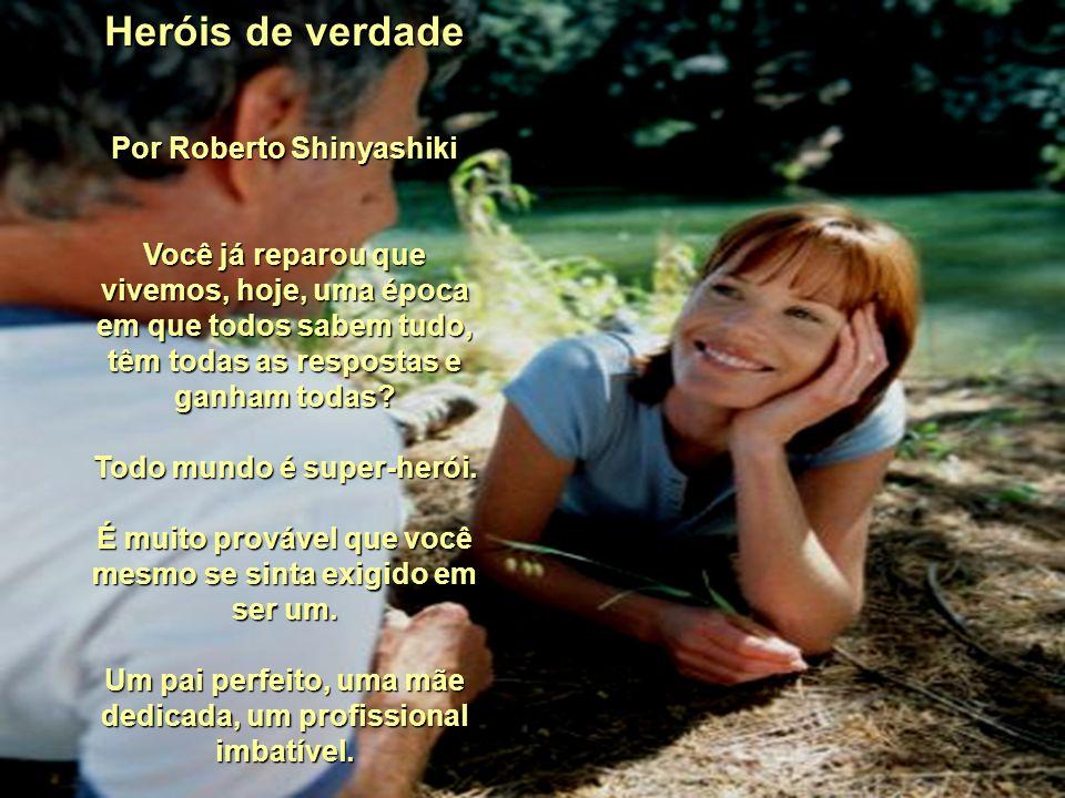 Heróis de verdade Por Roberto Shinyashiki Você já reparou que vivemos, hoje, uma época em que todos sabem tudo, têm todas as respostas e ganham todas.