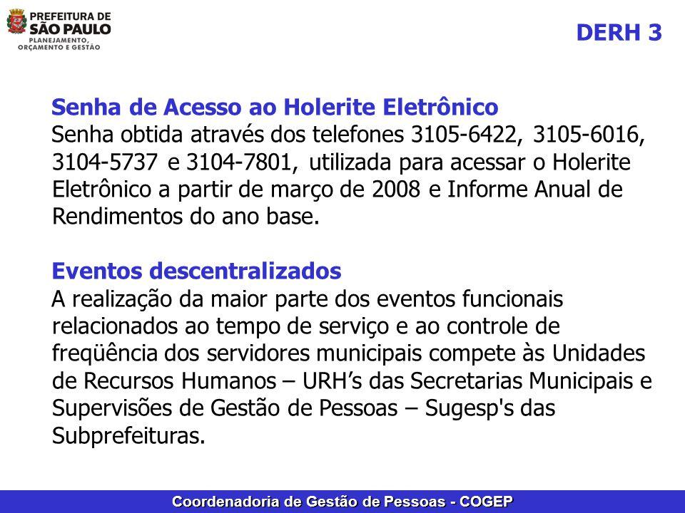 Coordenadoria de Gestão de Pessoas - COGEP Senha de Acesso ao Holerite Eletrônico Senha obtida através dos telefones 3105-6422, 3105-6016, 3104-5737 e 3104-7801, utilizada para acessar o Holerite Eletrônico a partir de março de 2008 e Informe Anual de Rendimentos do ano base.