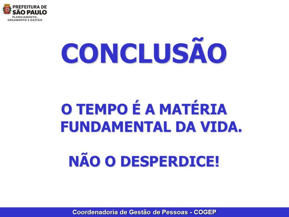 Coordenadoria de Gestão de Pessoas - COGEP CONCLUSÃO O TEMPO É A MATÉRIA FUNDAMENTAL DA VIDA. NÃO O DESPERDICE!