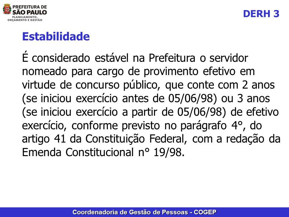 Coordenadoria de Gestão de Pessoas - COGEP Estabilidade É considerado estável na Prefeitura o servidor nomeado para cargo de provimento efetivo em virtude de concurso público, que conte com 2 anos (se iniciou exercício antes de 05/06/98) ou 3 anos (se iniciou exercício a partir de 05/06/98) de efetivo exercício, conforme previsto no parágrafo 4°, do artigo 41 da Constituição Federal, com a redação da Emenda Constitucional n° 19/98.