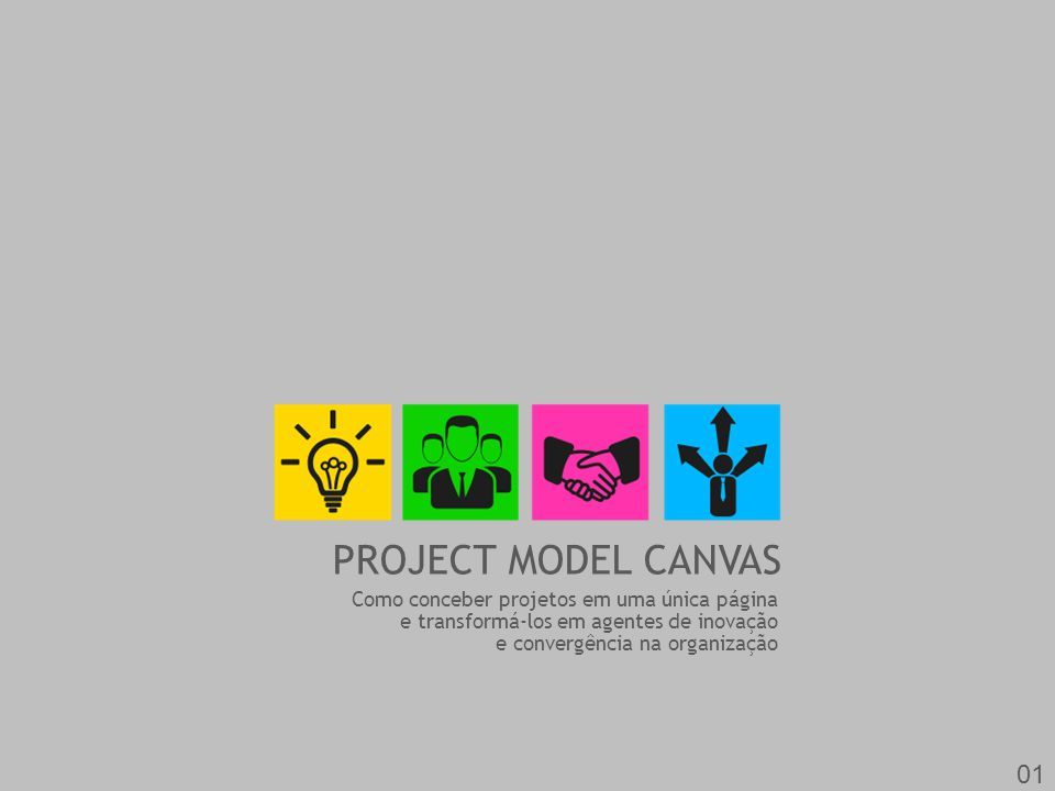 PROJECT MODEL CANVAS Como conceber projetos em uma única página e transformá-los em agentes de inovação e convergência na organização 01