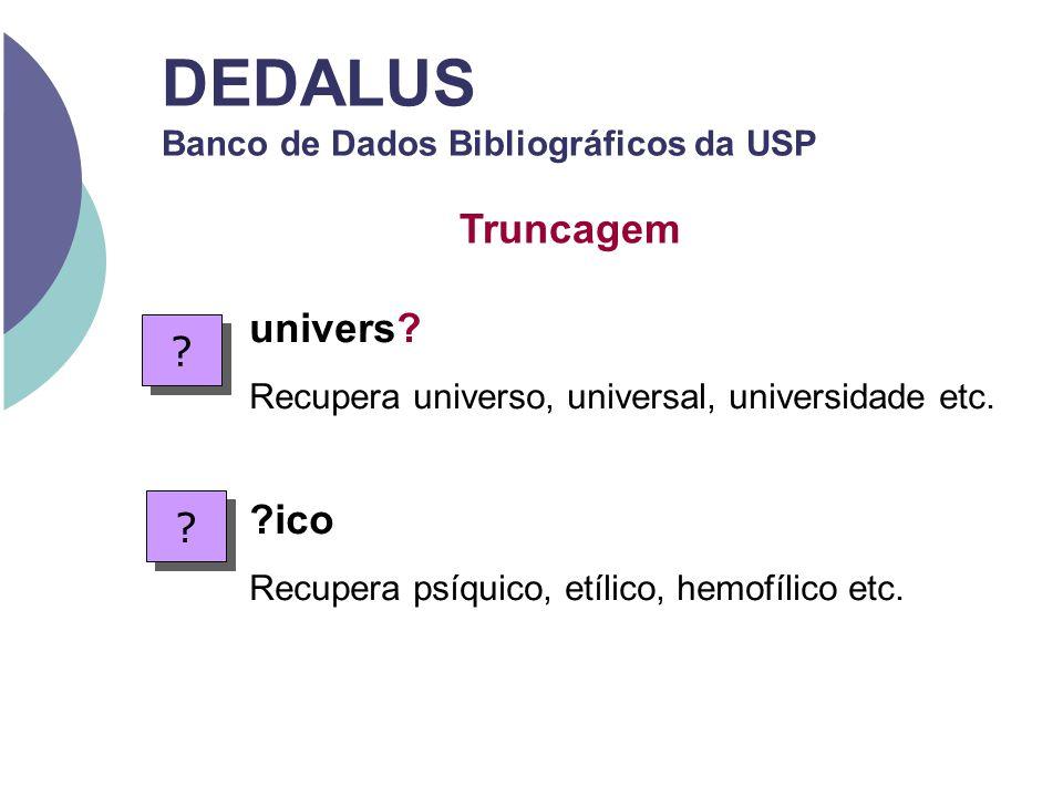 univers? Recupera universo, universal, universidade etc. ?ico Recupera psíquico, etílico, hemofílico etc. ? ? ? ? DEDALUS Banco de Dados Bibliográfico