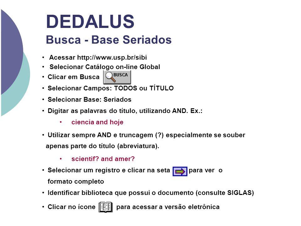 DEDALUS Busca - Base Seriados Acessar http://www.usp.br/sibi Selecionar Catálogo on-line Global Clicar em Busca Selecionar Campos: TODOS ou TÍTULO Sel
