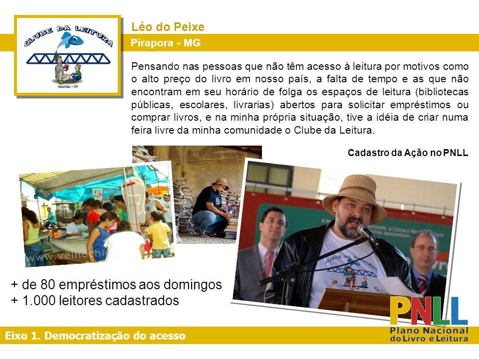 Eixo 1. Democratização do acesso + de 80 empréstimos aos domingos + 1.000 leitores cadastrados Pirapora - MG Léo do Peixe Pensando nas pessoas que não
