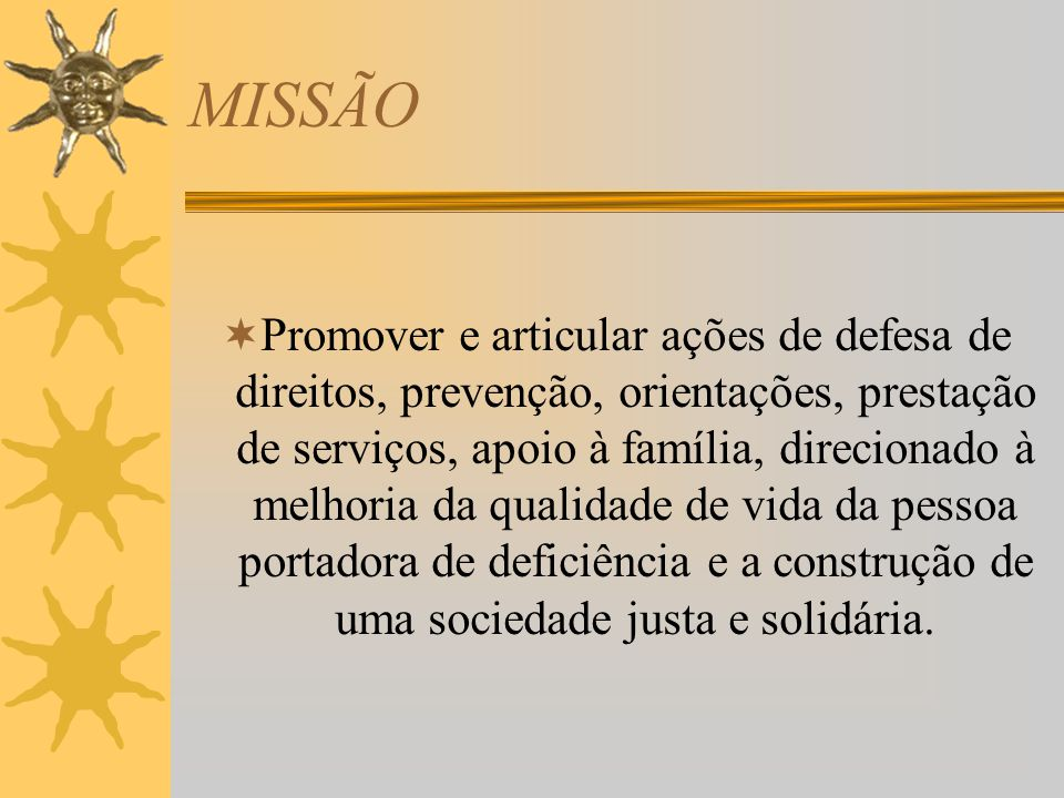 MISSÃO Promover e articular ações de defesa de direitos, prevenção, orientações, prestação de serviços, apoio à família, direcionado à melhoria da qua