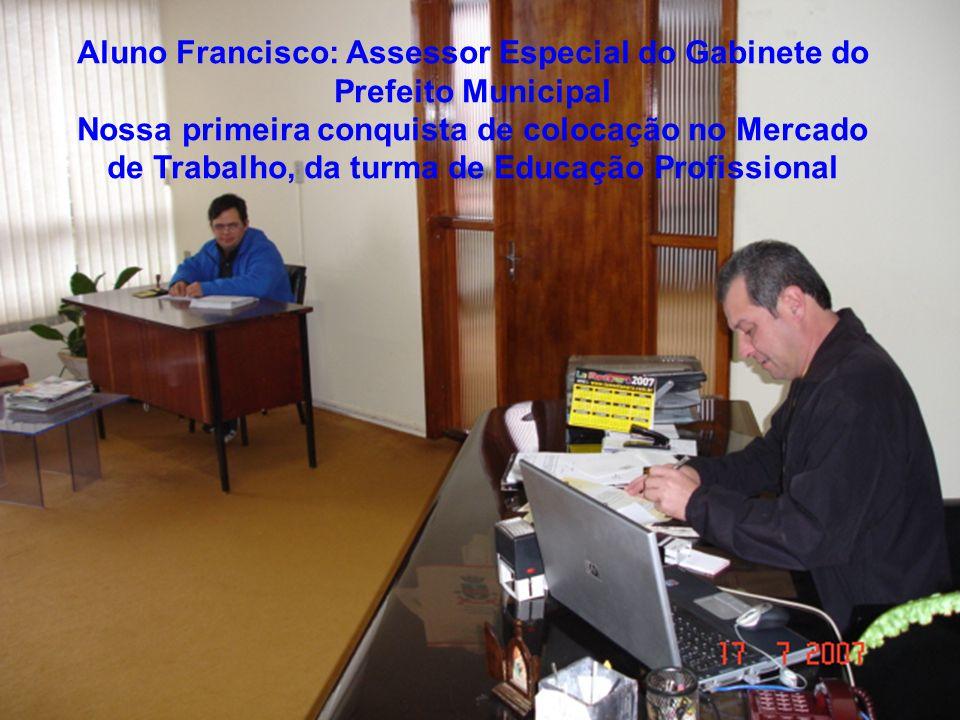 Aluno Francisco: Assessor Especial do Gabinete do Prefeito Municipal Nossa primeira conquista de colocação no Mercado de Trabalho, da turma de Educaçã