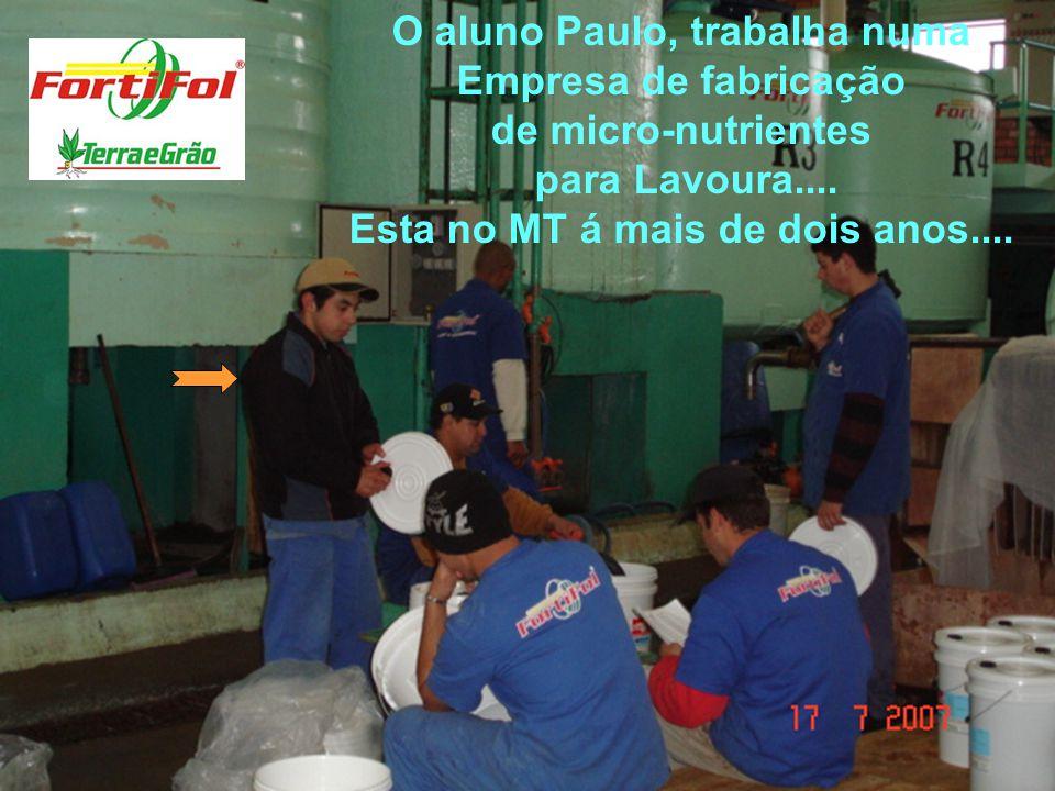 O aluno Paulo, trabalha numa Empresa de fabricação de micro-nutrientes para Lavoura.... Esta no MT á mais de dois anos....